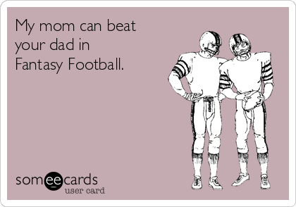My Mom Can Beat Your Dad In Fantasy Football