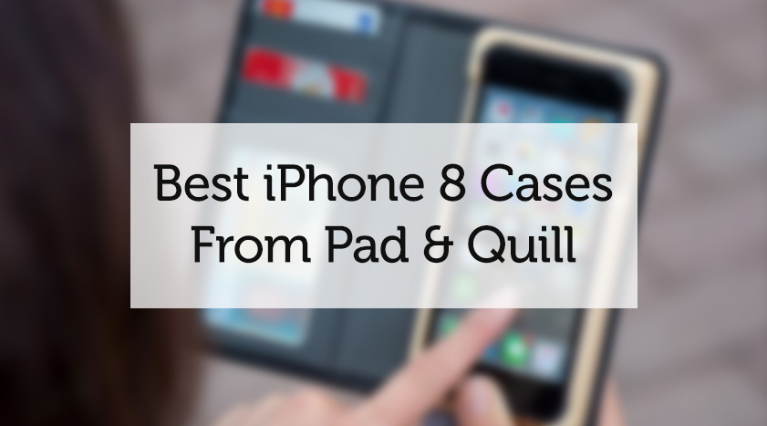 best iphone 8 cases from pad and quill